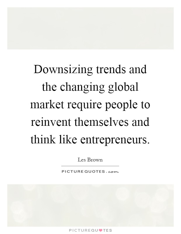 Downsizing trends and the changing global market require people to reinvent themselves and think like entrepreneurs Picture Quote #1