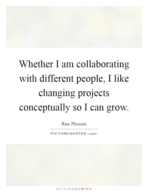 Whether I am collaborating with different people, I like changing projects conceptually so I can grow Picture Quote #1