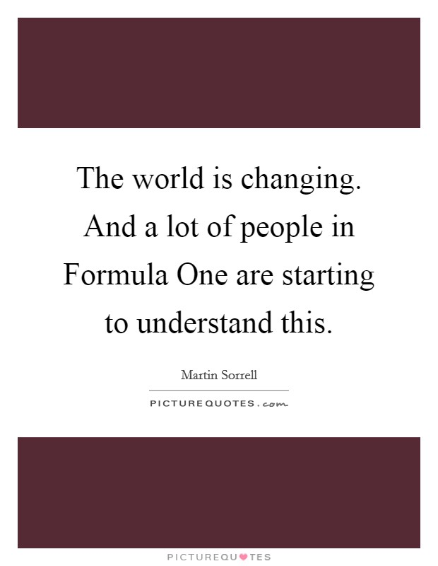 The world is changing. And a lot of people in Formula One are starting to understand this Picture Quote #1