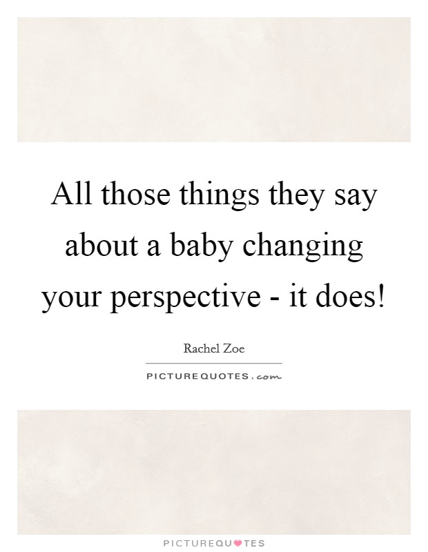 All those things they say about a baby changing your perspective - it does! Picture Quote #1