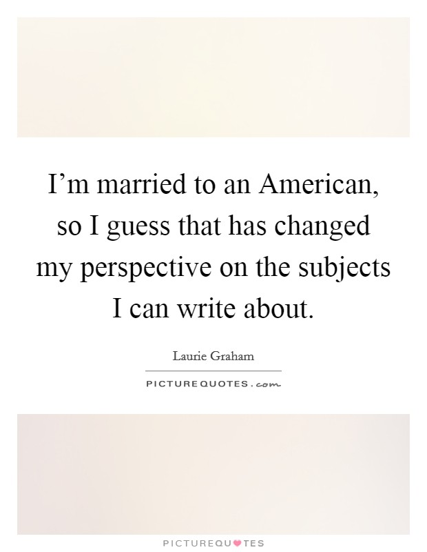 I'm married to an American, so I guess that has changed my perspective on the subjects I can write about Picture Quote #1