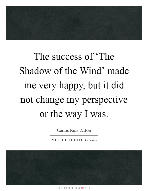 The success of 'The Shadow of the Wind' made me very happy, but it did not change my perspective or the way I was Picture Quote #1