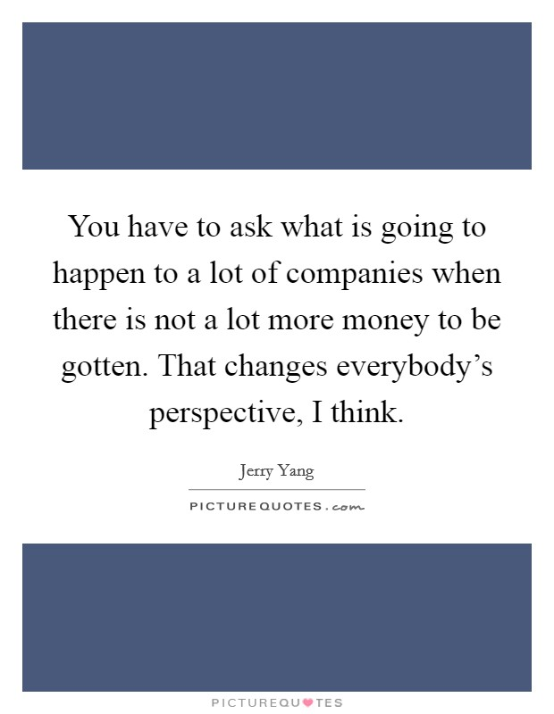 You have to ask what is going to happen to a lot of companies when there is not a lot more money to be gotten. That changes everybody's perspective, I think Picture Quote #1