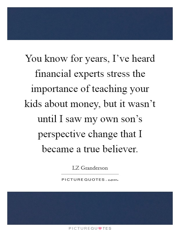 You know for years, I've heard financial experts stress the importance of teaching your kids about money, but it wasn't until I saw my own son's perspective change that I became a true believer Picture Quote #1