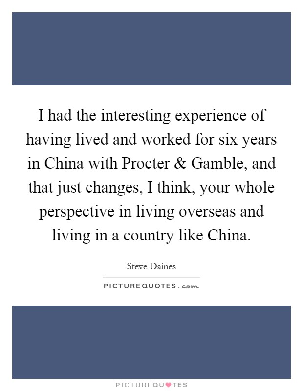 I had the interesting experience of having lived and worked for six years in China with Procter and Gamble, and that just changes, I think, your whole perspective in living overseas and living in a country like China Picture Quote #1