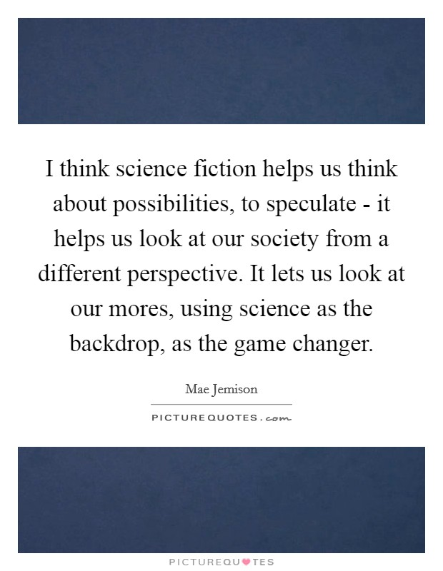I think science fiction helps us think about possibilities, to speculate - it helps us look at our society from a different perspective. It lets us look at our mores, using science as the backdrop, as the game changer Picture Quote #1