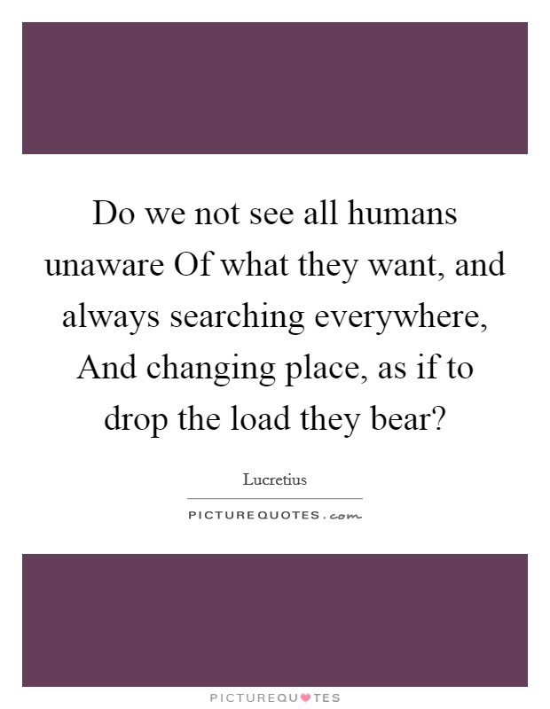 Do we not see all humans unaware Of what they want, and always searching everywhere, And changing place, as if to drop the load they bear? Picture Quote #1