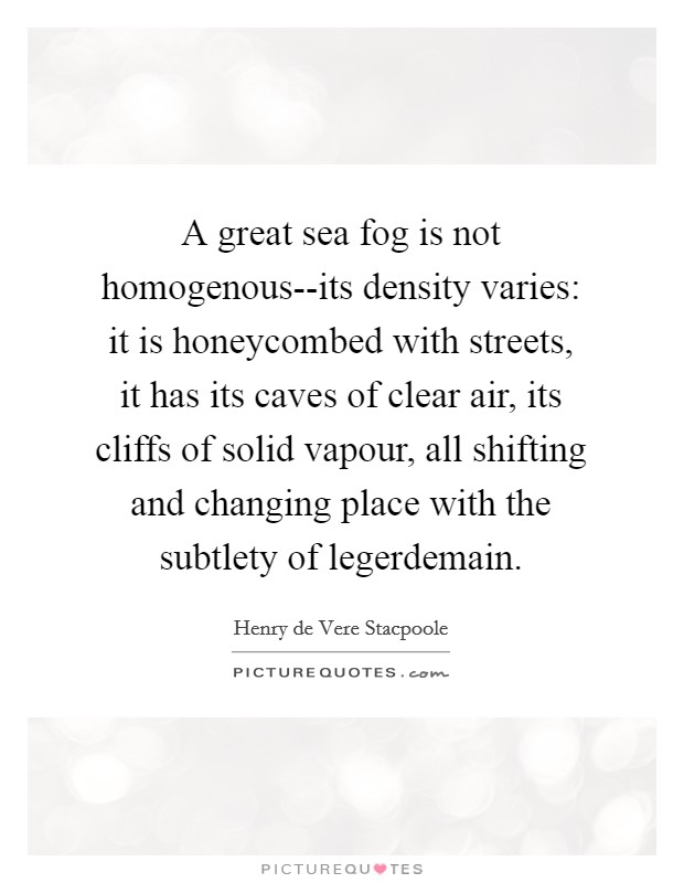 A great sea fog is not homogenous--its density varies: it is honeycombed with streets, it has its caves of clear air, its cliffs of solid vapour, all shifting and changing place with the subtlety of legerdemain Picture Quote #1