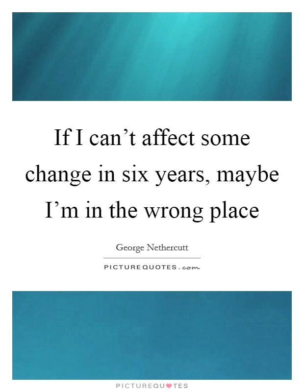 If I can't affect some change in six years, maybe I'm in the wrong place Picture Quote #1
