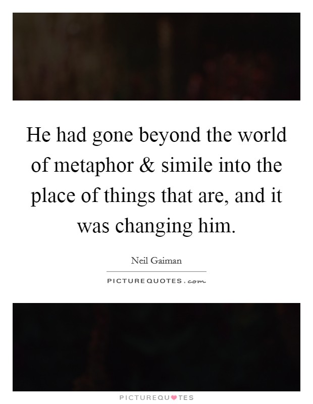 He had gone beyond the world of metaphor and simile into the place of things that are, and it was changing him Picture Quote #1