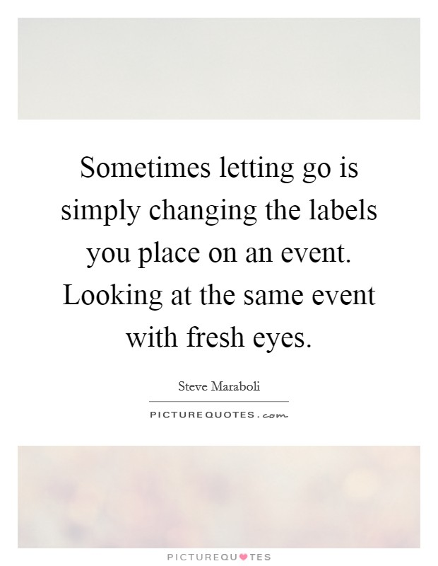 Sometimes letting go is simply changing the labels you place on an event. Looking at the same event with fresh eyes Picture Quote #1