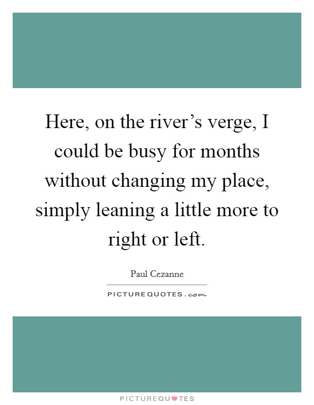 Here, on the river's verge, I could be busy for months without changing my place, simply leaning a little more to right or left Picture Quote #1