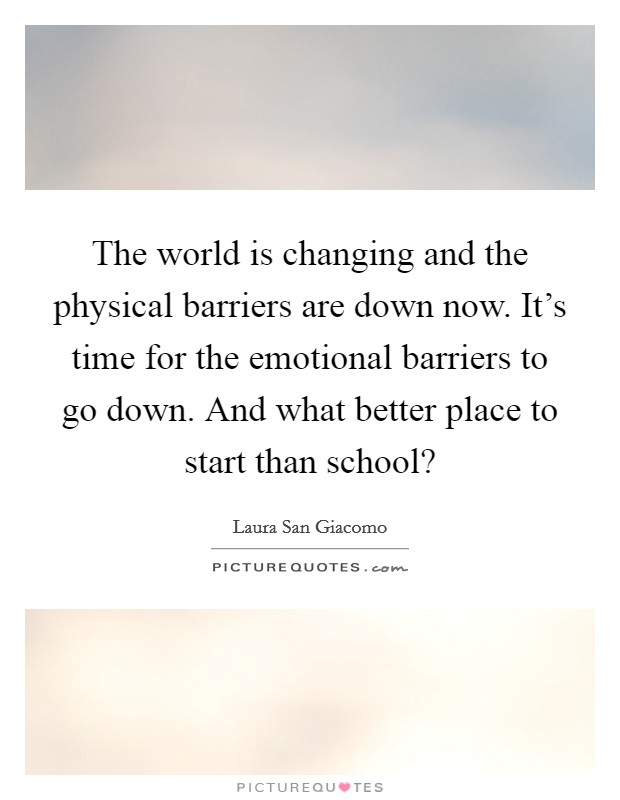 The world is changing and the physical barriers are down now. It's time for the emotional barriers to go down. And what better place to start than school? Picture Quote #1