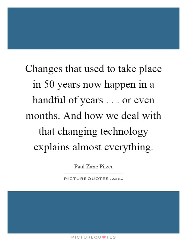 Changes that used to take place in 50 years now happen in a handful of years . . . or even months. And how we deal with that changing technology explains almost everything Picture Quote #1