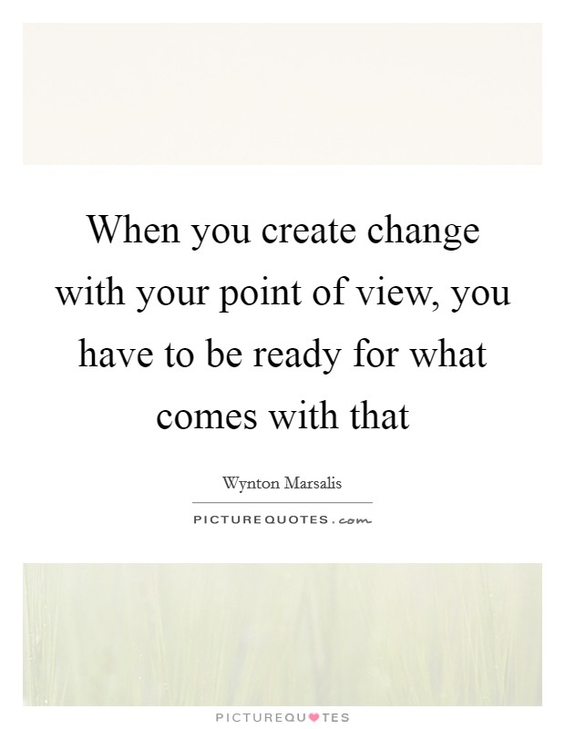 When you create change with your point of view, you have to be ready for what comes with that Picture Quote #1