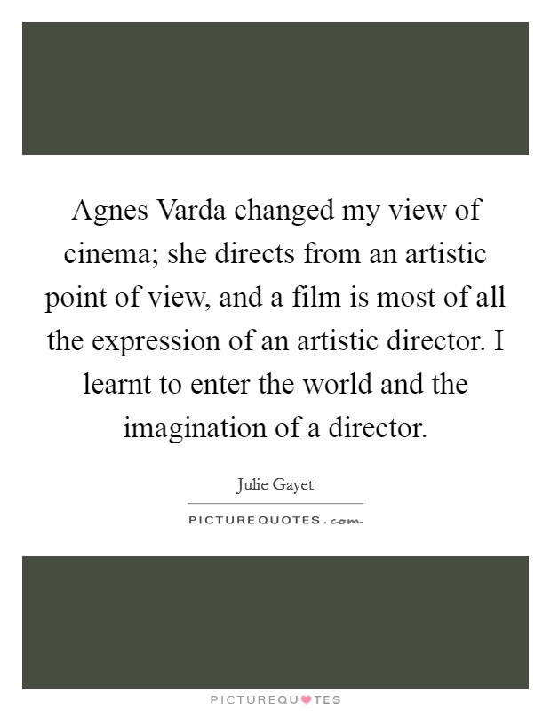 Agnes Varda changed my view of cinema; she directs from an artistic point of view, and a film is most of all the expression of an artistic director. I learnt to enter the world and the imagination of a director Picture Quote #1