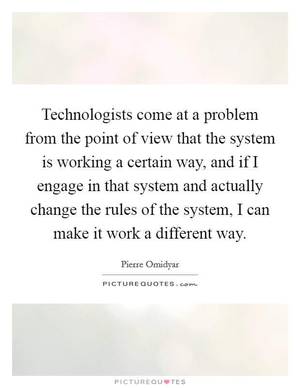 Technologists come at a problem from the point of view that the system is working a certain way, and if I engage in that system and actually change the rules of the system, I can make it work a different way Picture Quote #1