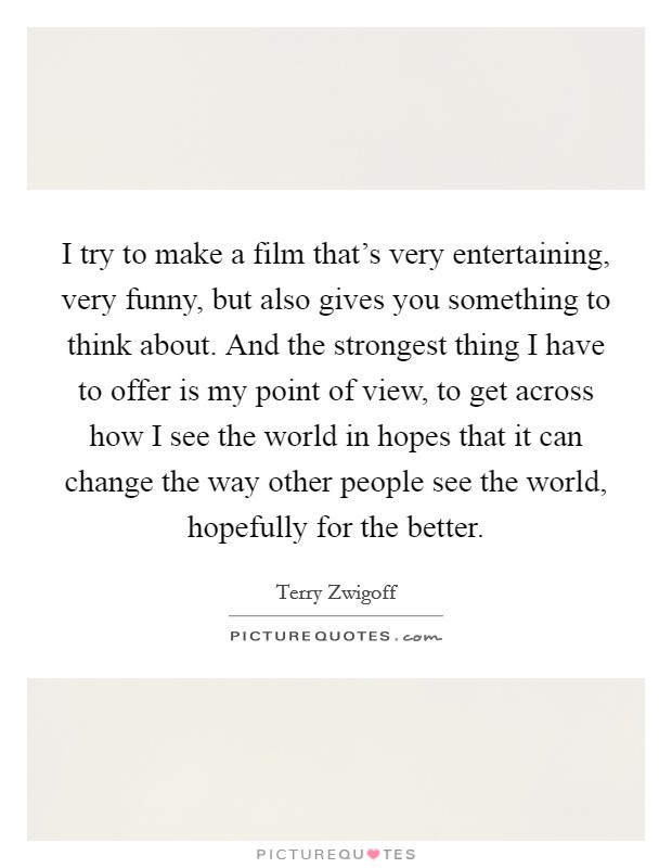 I try to make a film that's very entertaining, very funny, but also gives you something to think about. And the strongest thing I have to offer is my point of view, to get across how I see the world in hopes that it can change the way other people see the world, hopefully for the better Picture Quote #1
