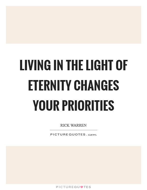 Living in the light of eternity changes your priorities Picture Quote #1