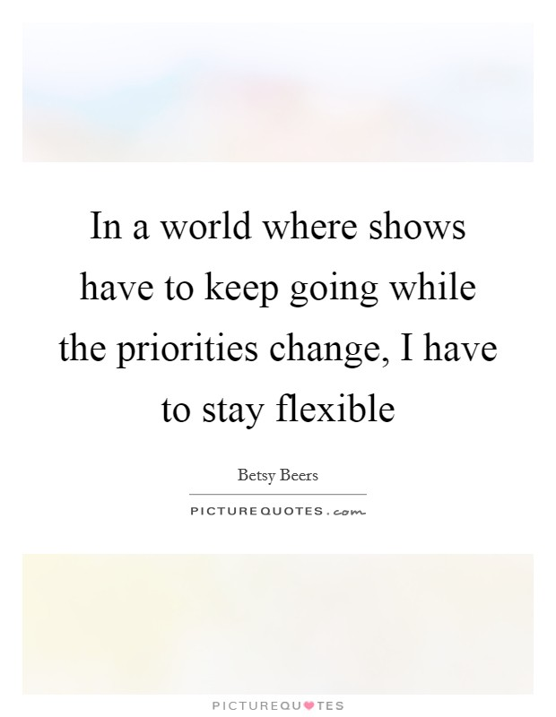 In a world where shows have to keep going while the priorities change, I have to stay flexible Picture Quote #1