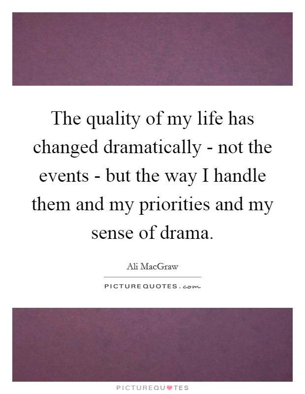 The quality of my life has changed dramatically - not the events - but the way I handle them and my priorities and my sense of drama Picture Quote #1