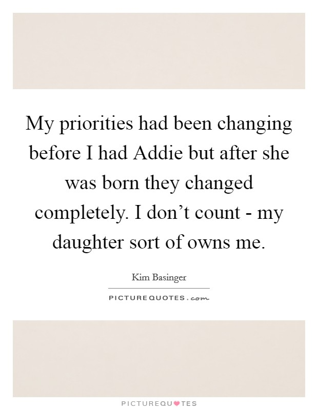 My priorities had been changing before I had Addie but after she was born they changed completely. I don't count - my daughter sort of owns me Picture Quote #1