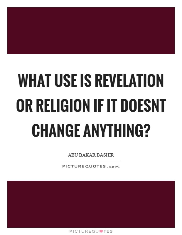 What use is revelation or religion if it doesnt change anything? Picture Quote #1