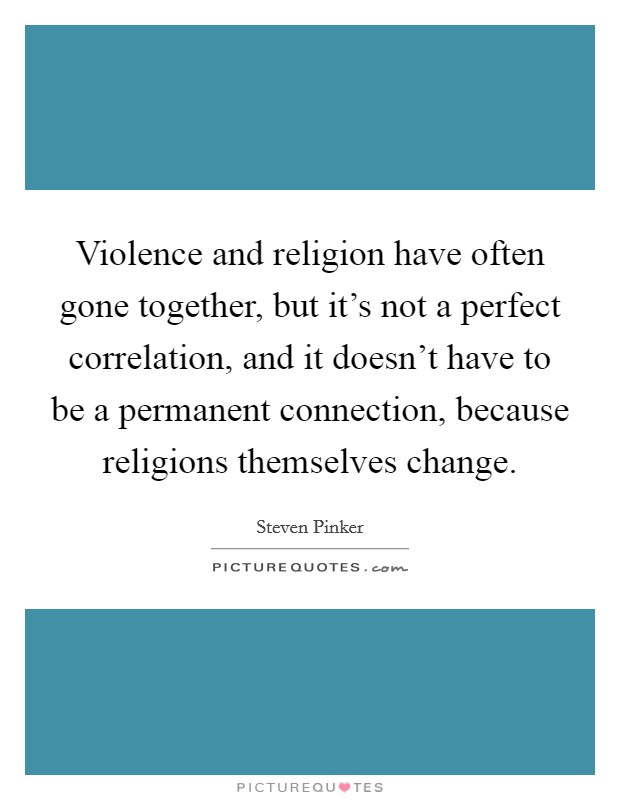 Violence and religion have often gone together, but it's not a perfect correlation, and it doesn't have to be a permanent connection, because religions themselves change Picture Quote #1