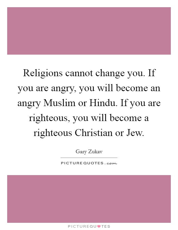 Religions cannot change you. If you are angry, you will become an angry Muslim or Hindu. If you are righteous, you will become a righteous Christian or Jew Picture Quote #1