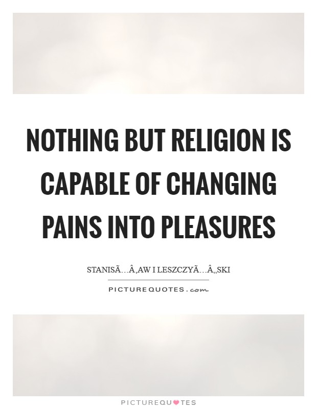 Nothing but religion is capable of changing pains into pleasures Picture Quote #1