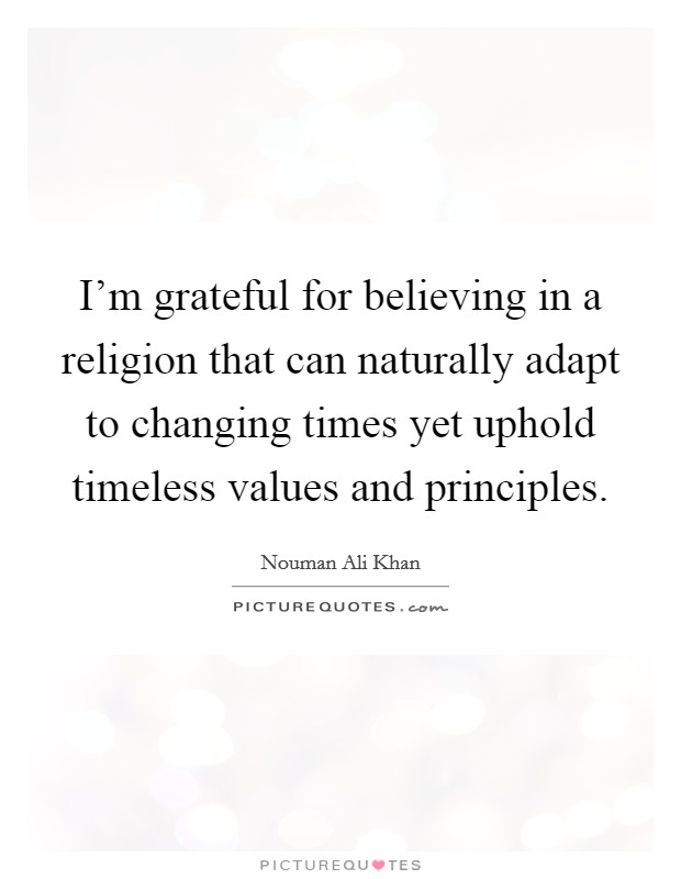 I'm grateful for believing in a religion that can naturally adapt to changing times yet uphold timeless values and principles Picture Quote #1