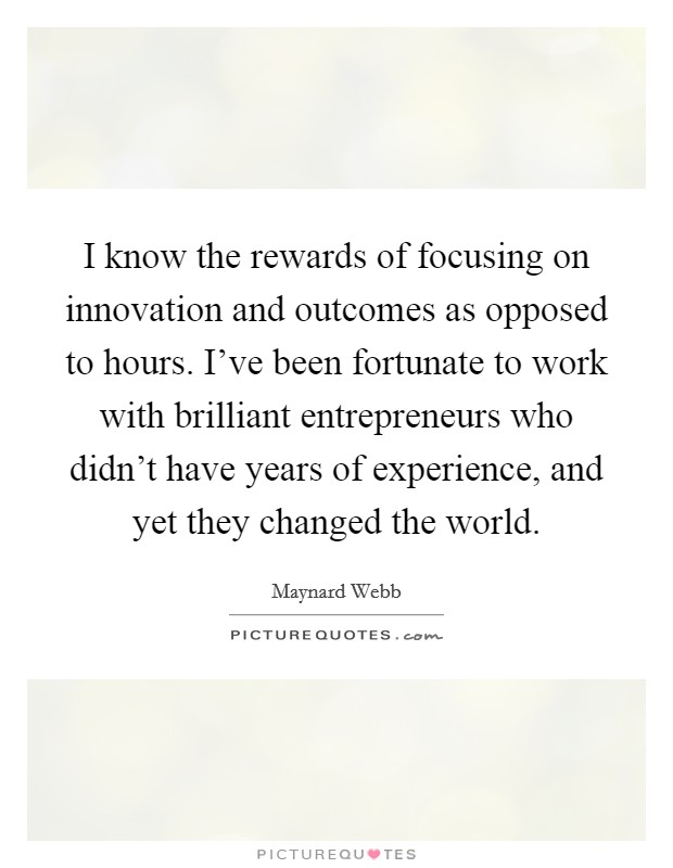 I know the rewards of focusing on innovation and outcomes as opposed to hours. I've been fortunate to work with brilliant entrepreneurs who didn't have years of experience, and yet they changed the world. Picture Quote #1