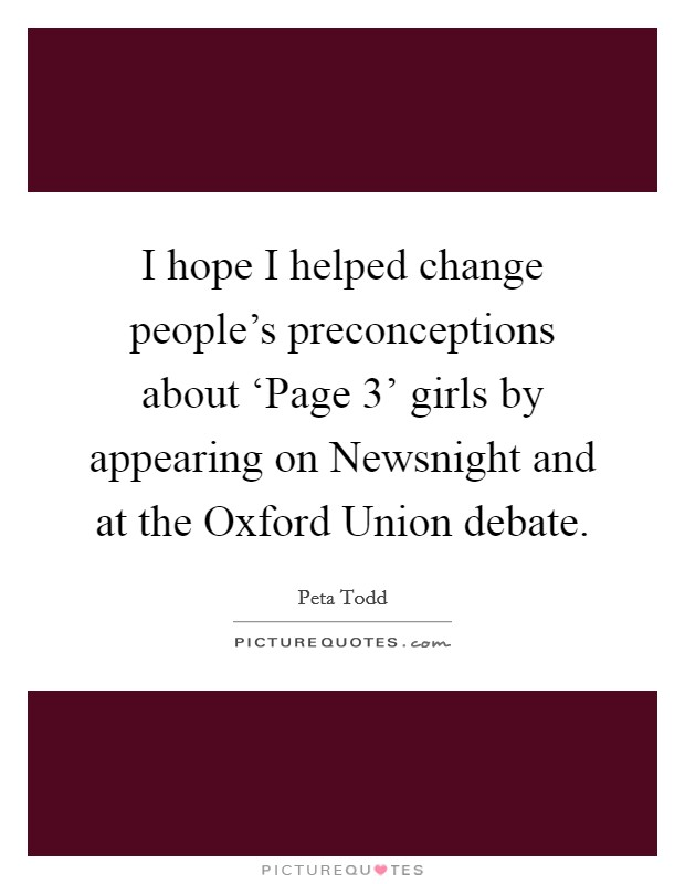 I hope I helped change people's preconceptions about 'Page 3' girls by appearing on Newsnight and at the Oxford Union debate Picture Quote #1