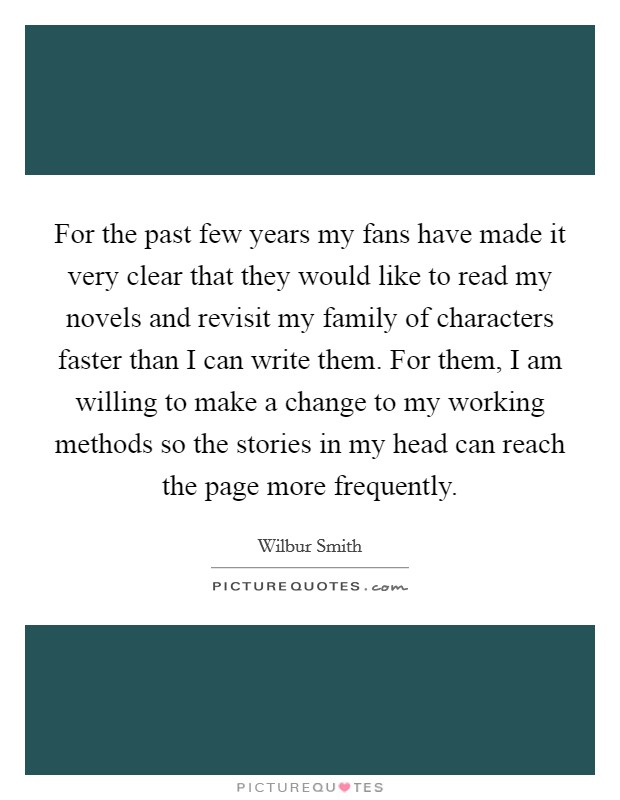 For the past few years my fans have made it very clear that they would like to read my novels and revisit my family of characters faster than I can write them. For them, I am willing to make a change to my working methods so the stories in my head can reach the page more frequently Picture Quote #1