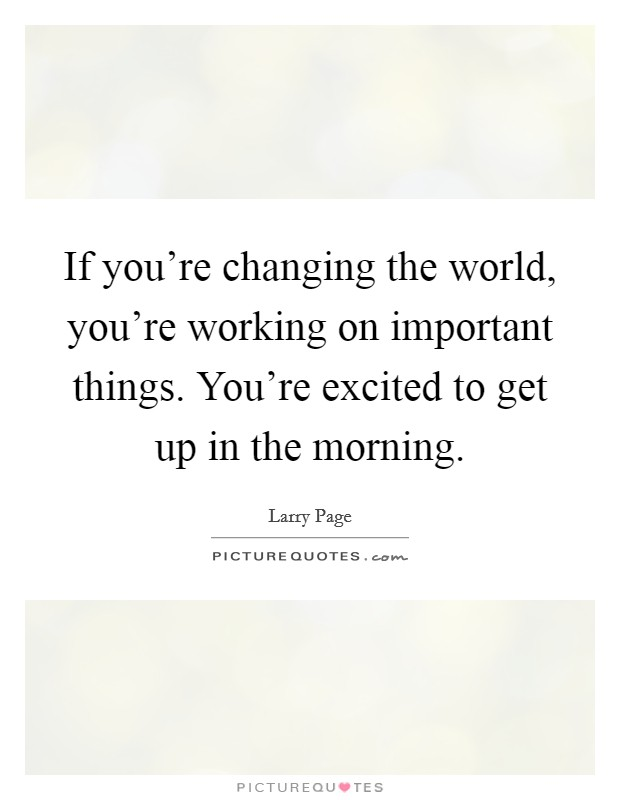If you're changing the world, you're working on important things. You're excited to get up in the morning Picture Quote #1
