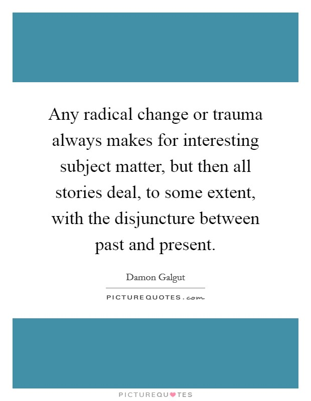 Any radical change or trauma always makes for interesting subject matter, but then all stories deal, to some extent, with the disjuncture between past and present Picture Quote #1