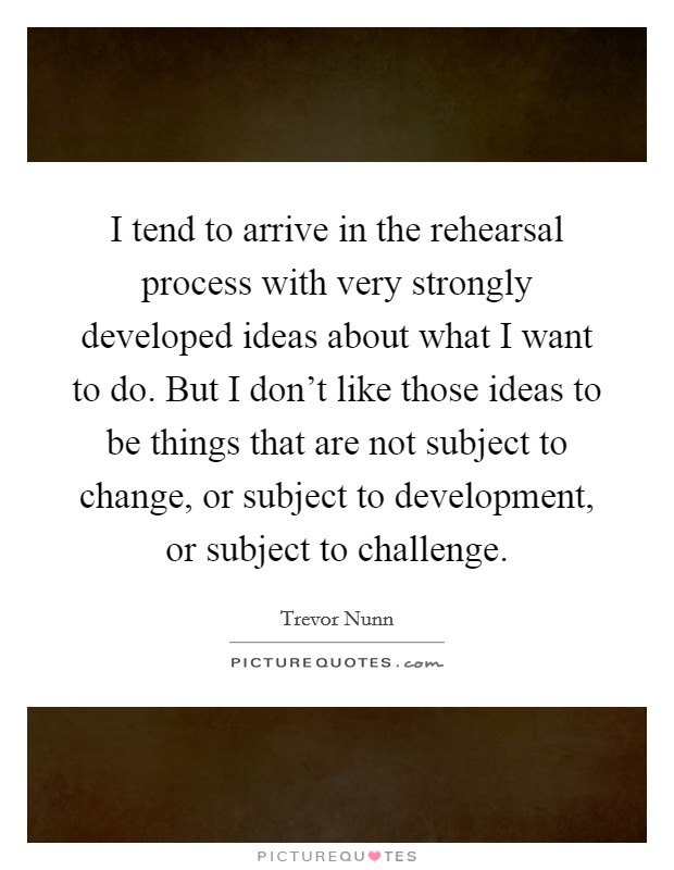 I tend to arrive in the rehearsal process with very strongly developed ideas about what I want to do. But I don't like those ideas to be things that are not subject to change, or subject to development, or subject to challenge Picture Quote #1