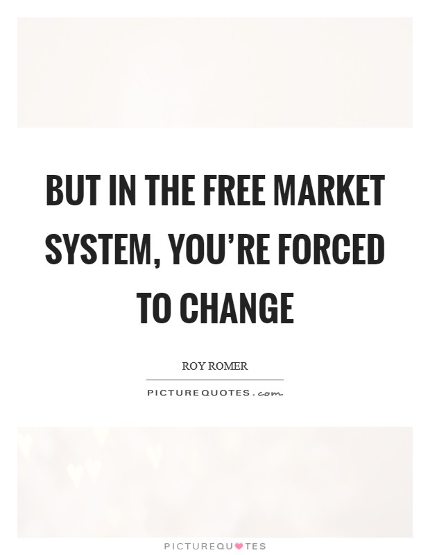 But in the free market system, you're forced to change Picture Quote #1