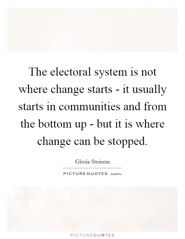 The electoral system is not where change starts - it usually starts in communities and from the bottom up - but it is where change can be stopped Picture Quote #1