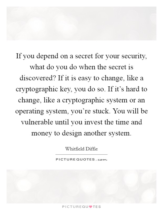 If you depend on a secret for your security, what do you do when the secret is discovered? If it is easy to change, like a cryptographic key, you do so. If it's hard to change, like a cryptographic system or an operating system, you're stuck. You will be vulnerable until you invest the time and money to design another system Picture Quote #1