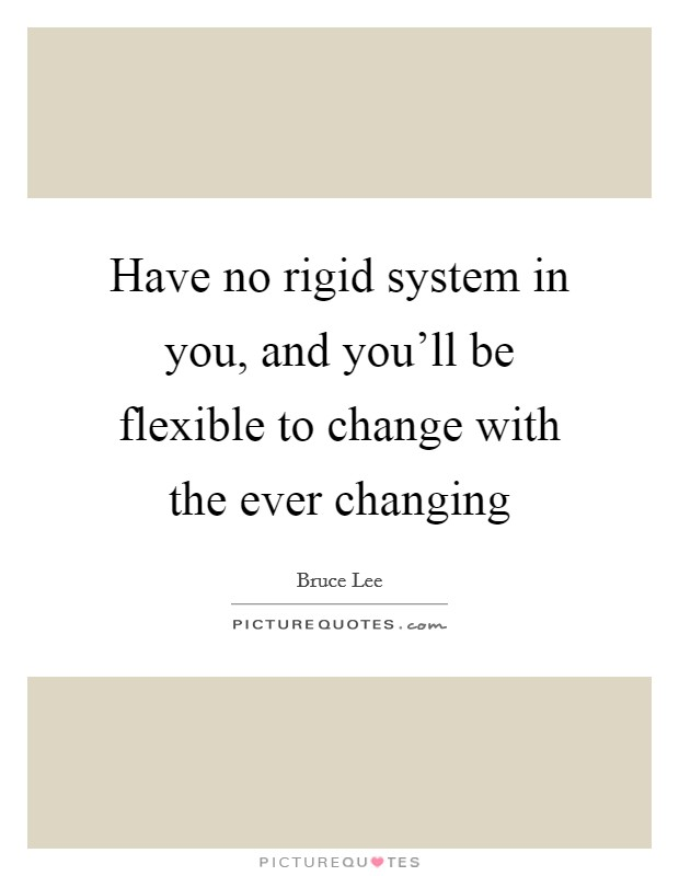 Have no rigid system in you, and you'll be flexible to change with the ever changing Picture Quote #1