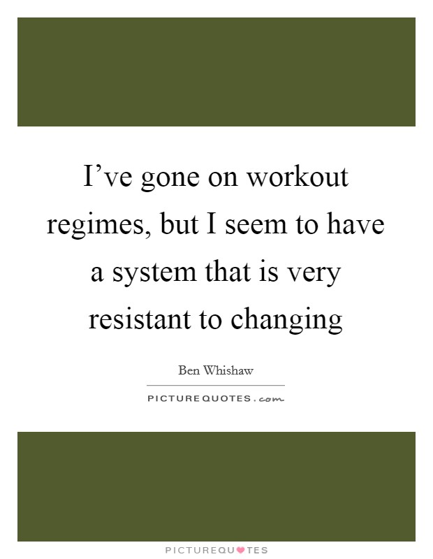 I've gone on workout regimes, but I seem to have a system that is very resistant to changing Picture Quote #1