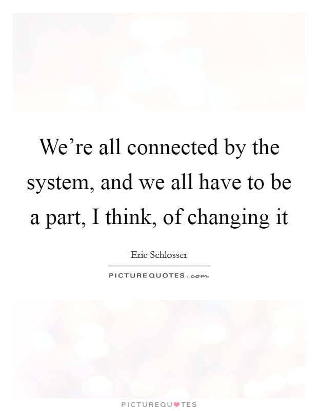 We're all connected by the system, and we all have to be a part, I think, of changing it Picture Quote #1