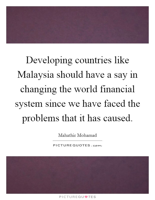 Developing countries like Malaysia should have a say in changing the world financial system since we have faced the problems that it has caused Picture Quote #1
