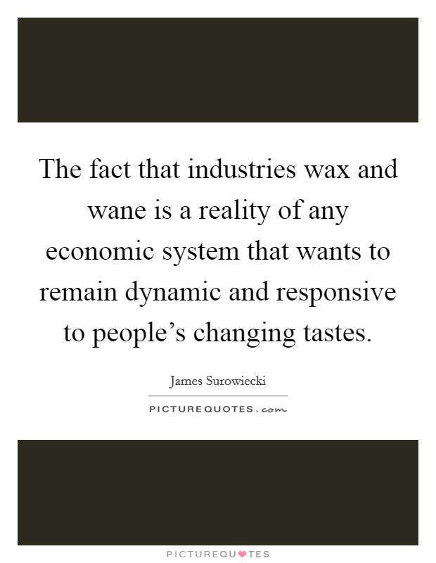 The fact that industries wax and wane is a reality of any economic system that wants to remain dynamic and responsive to people's changing tastes Picture Quote #1