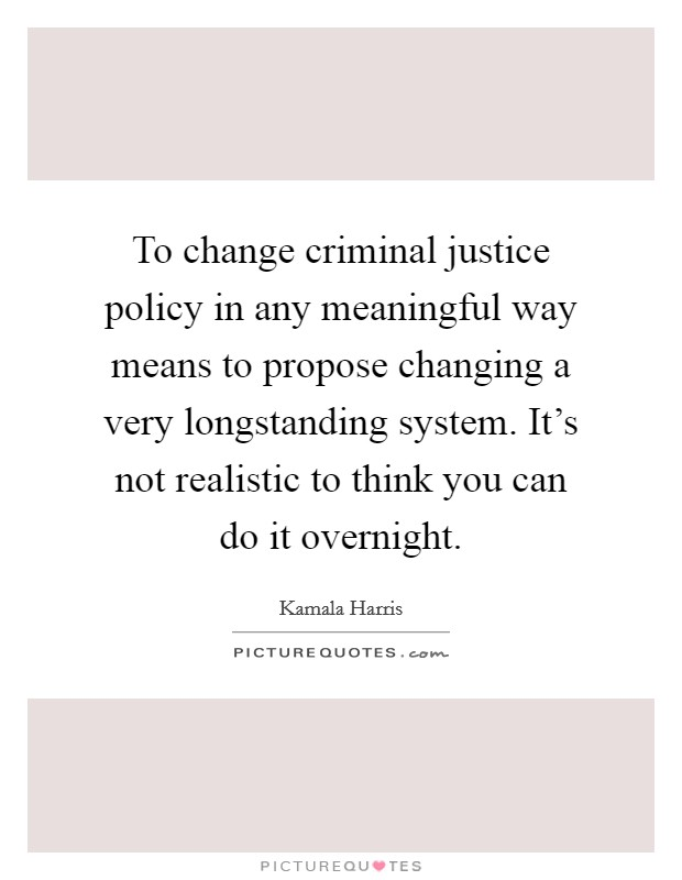 To change criminal justice policy in any meaningful way means to propose changing a very longstanding system. It's not realistic to think you can do it overnight Picture Quote #1
