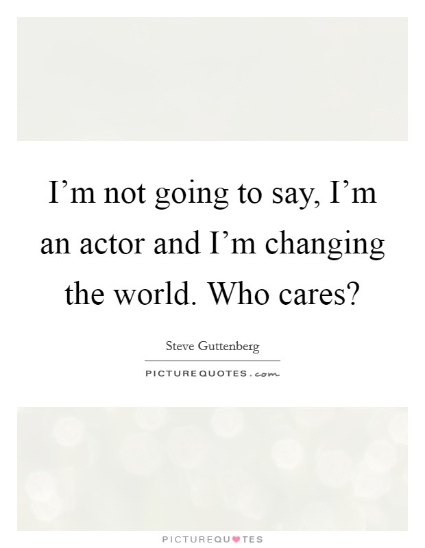 I'm not going to say, I'm an actor and I'm changing the world. Who cares? Picture Quote #1