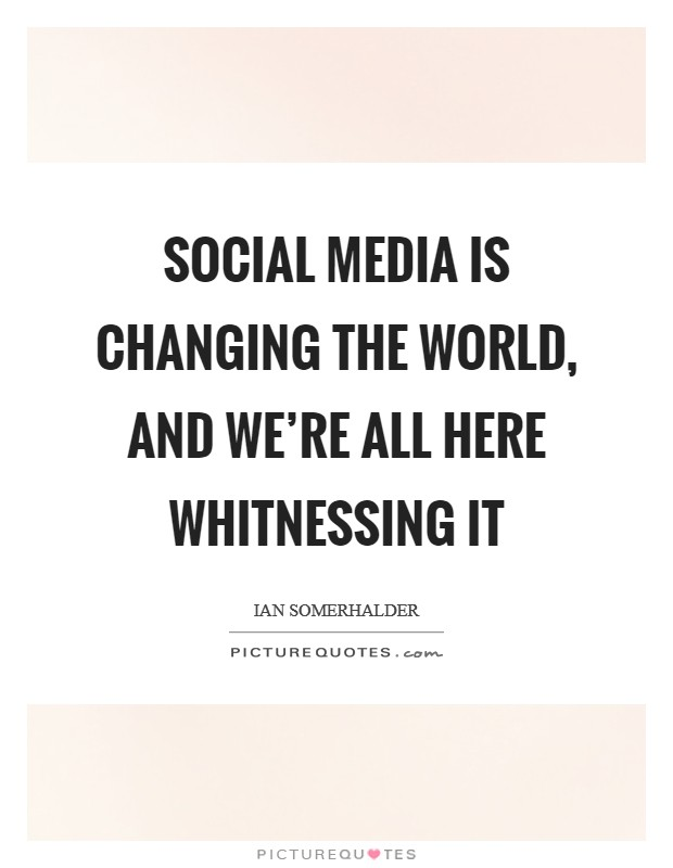 Social media is changing the world, and we're all here whitnessing it Picture Quote #1