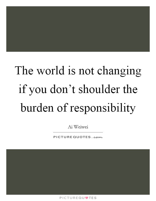 The world is not changing if you don't shoulder the burden of responsibility Picture Quote #1