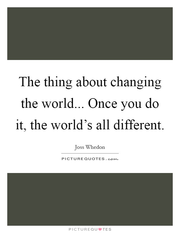 The thing about changing the world... Once you do it, the world's all different Picture Quote #1
